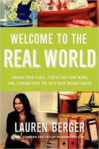 Welcome to the Real World: Finding Your Place, Perfecting Your Work, and Turning Your Job into Your Dream Career, by Lauren Berger